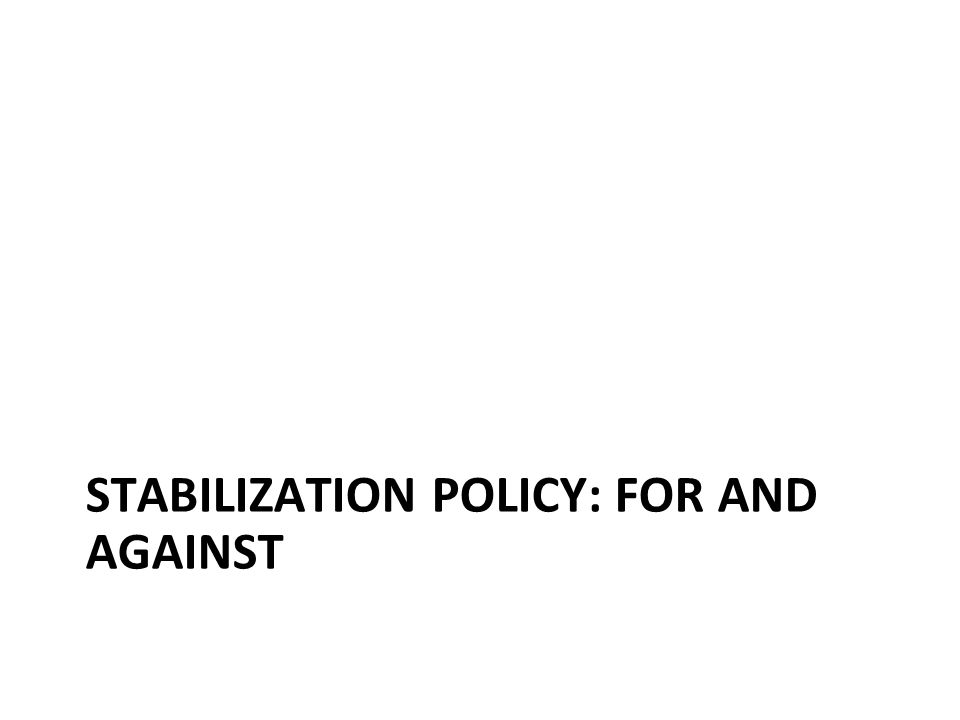 Stabilization policy: for and against