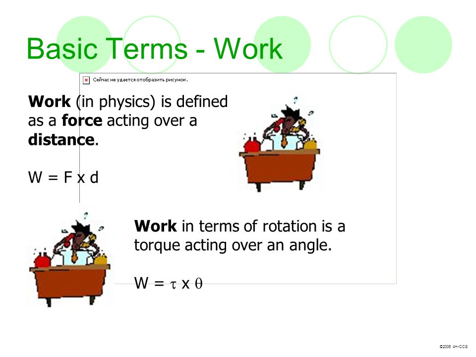 Basic Terms - Work Work (in physics) is defined as a force acting over a distance. W = F x d.