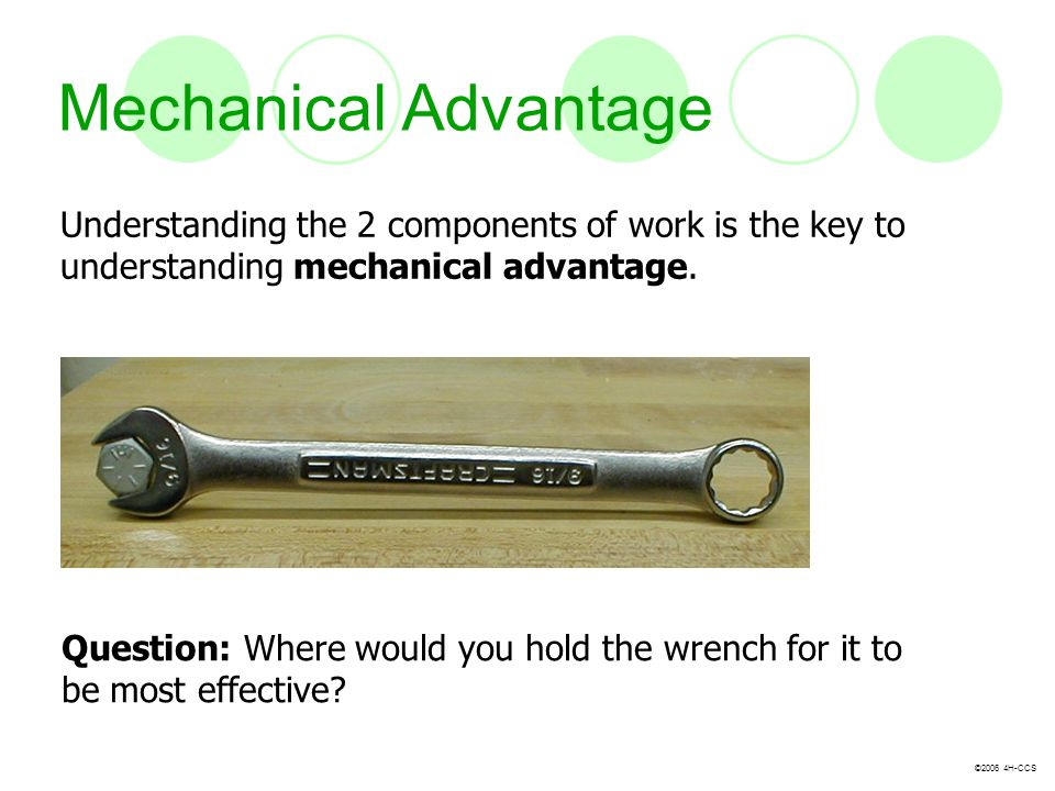 Mechanical Advantage Understanding the 2 components of work is the key to understanding mechanical advantage.