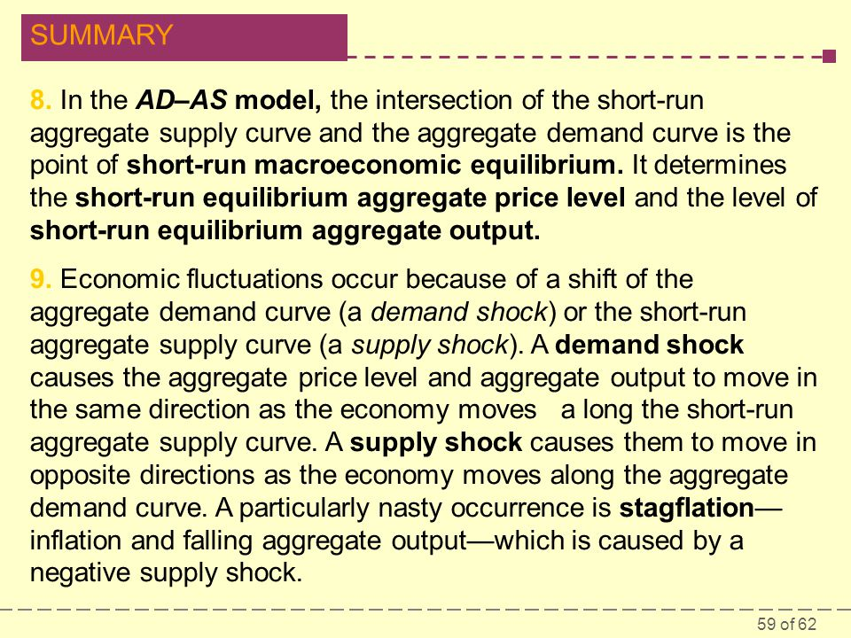 8. In the AD–AS model, the intersection of the short-run aggregate supply curve and the aggregate demand curve is the point of short-run macroeconomic equilibrium. It determines the short-run equilibrium aggregate price level and the level of short-run equilibrium aggregate output.