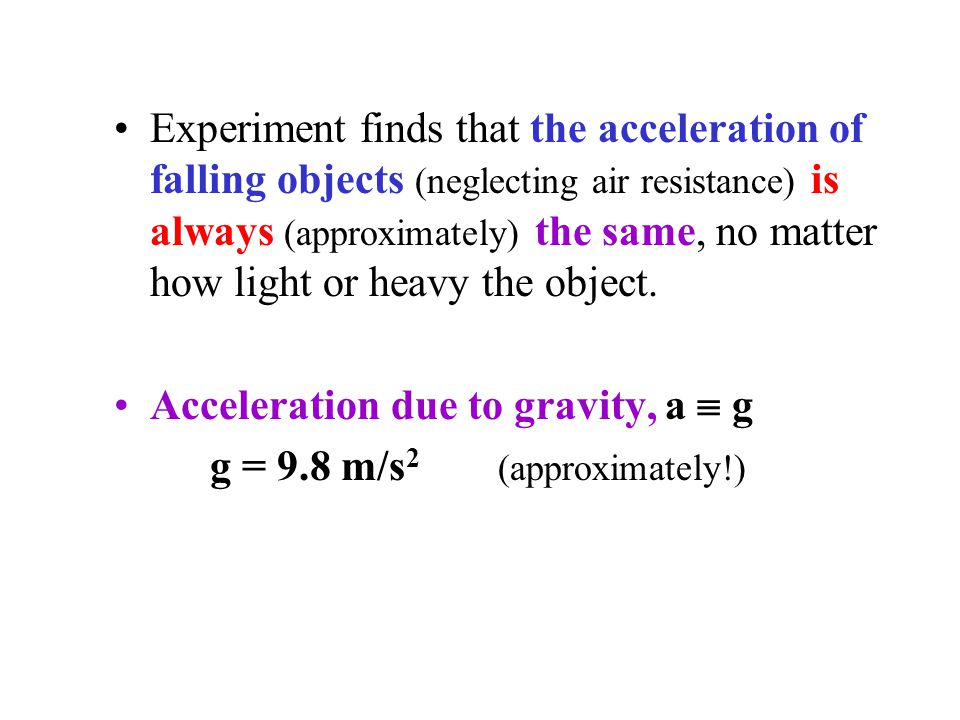 Experiment finds that the acceleration of falling objects (neglecting air resistance) is always (approximately) the same, no matter how light or heavy the object.