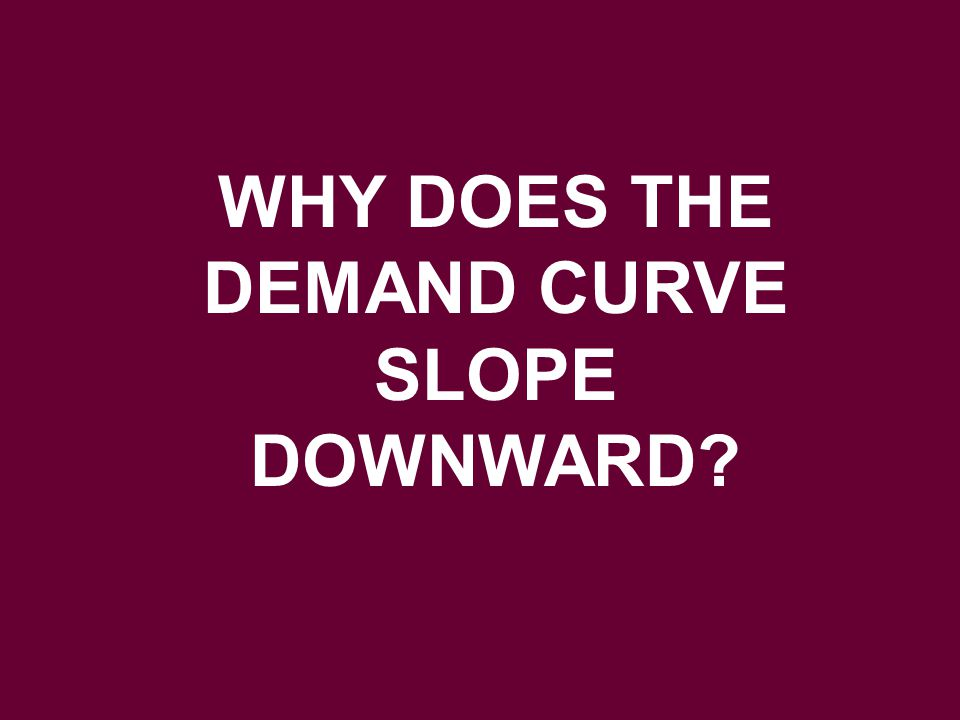 WHY DOES THE DEMAND CURVE SLOPE DOWNWARD