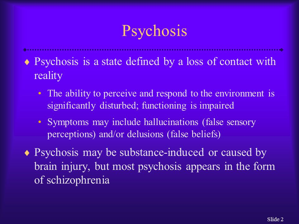 Psychosis Psychosis is a state defined by a loss of contact with reality.