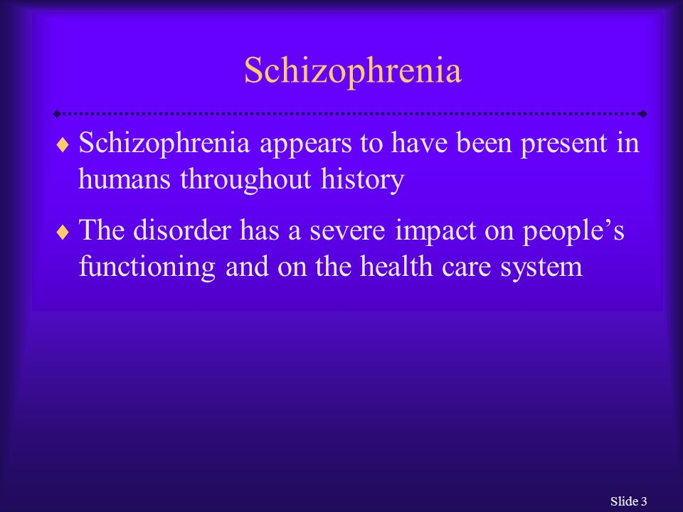 Schizophrenia Schizophrenia appears to have been present in humans throughout history.