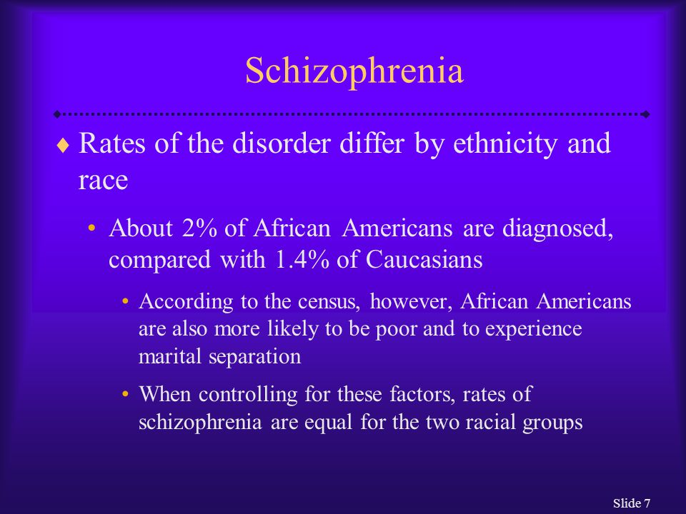 Schizophrenia Rates of the disorder differ by ethnicity and race