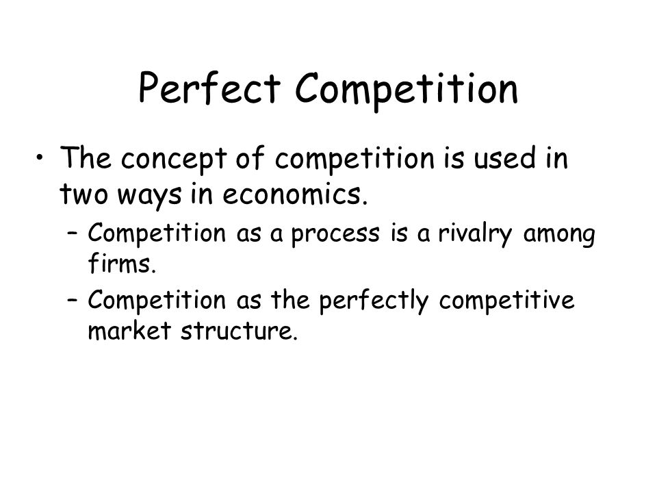 Perfect Competition The concept of competition is used in two ways in economics. Competition as a process is a rivalry among firms.