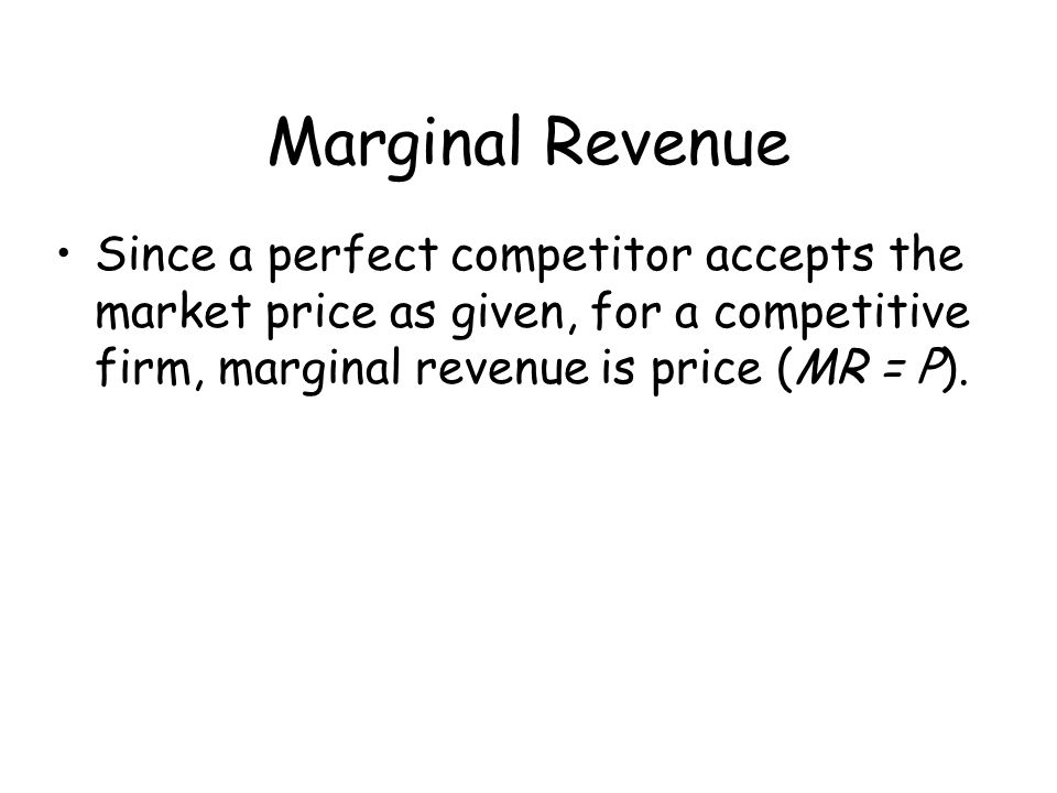 Marginal Revenue Since a perfect competitor accepts the market price as given, for a competitive firm, marginal revenue is price (MR = P).