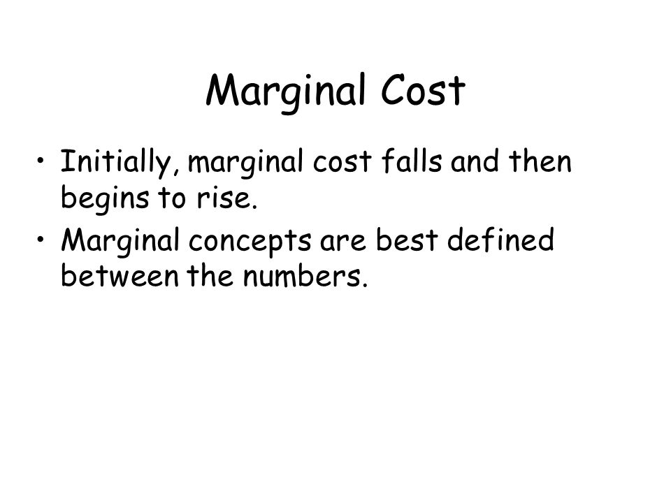 Marginal Cost Initially, marginal cost falls and then begins to rise.