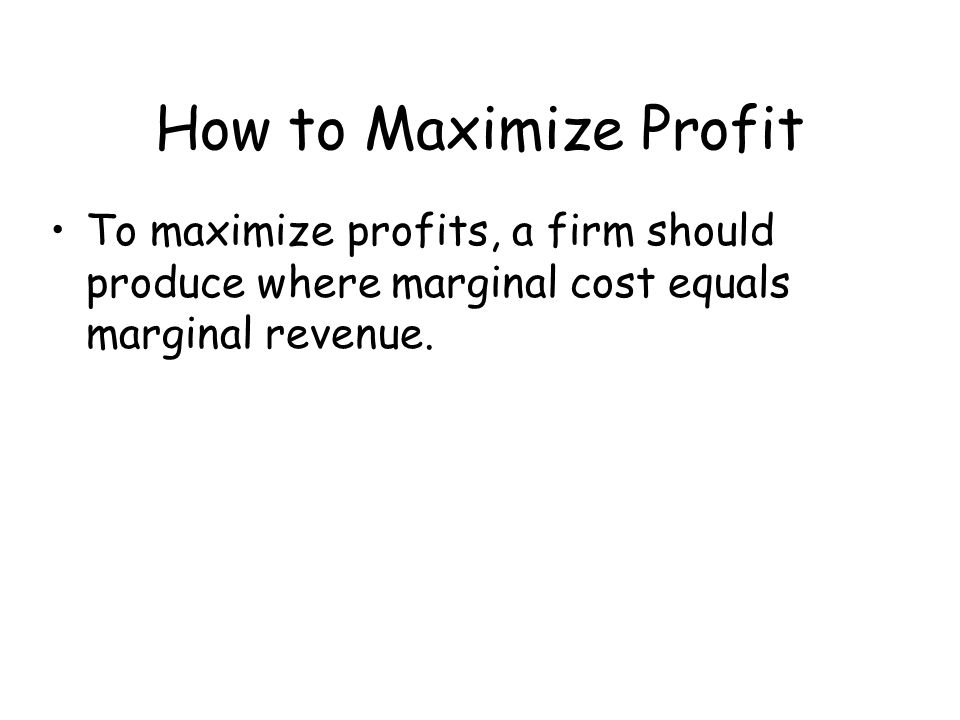 How to Maximize Profit To maximize profits, a firm should produce where marginal cost equals marginal revenue.