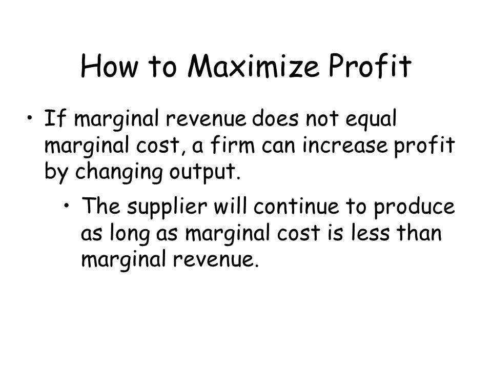 How to Maximize Profit If marginal revenue does not equal marginal cost, a firm can increase profit by changing output.