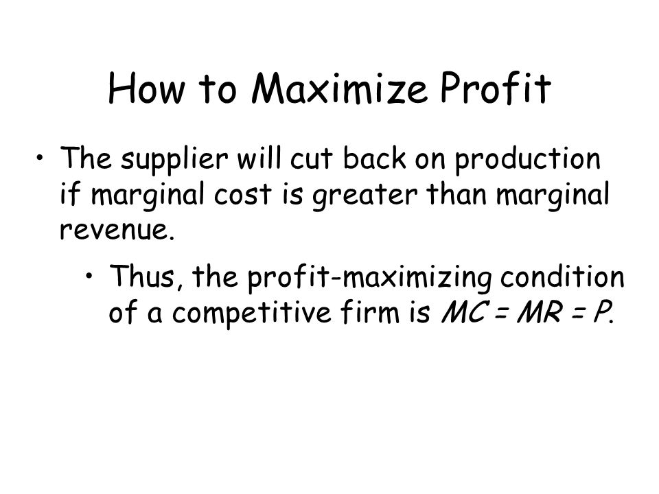 How to Maximize Profit The supplier will cut back on production if marginal cost is greater than marginal revenue.
