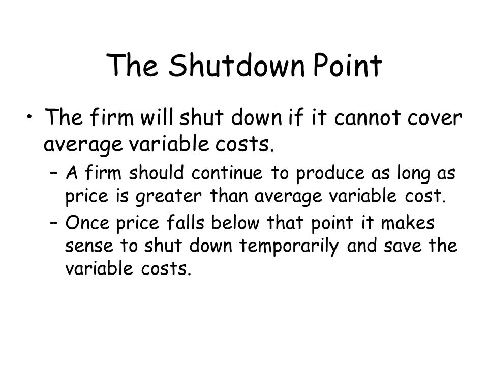 The Shutdown Point The firm will shut down if it cannot cover average variable costs.