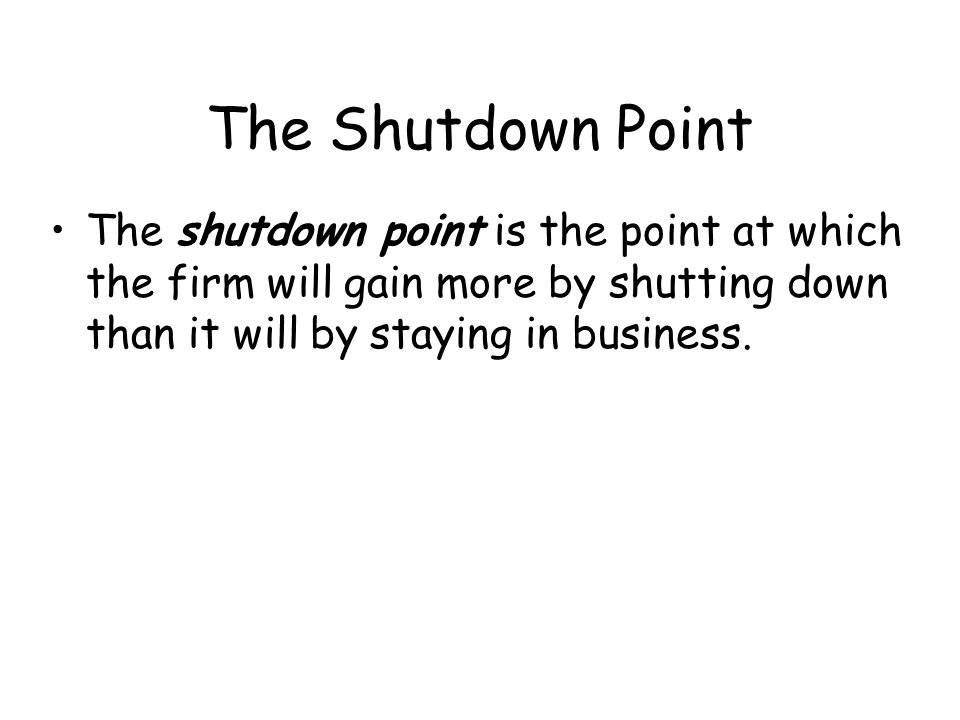 The Shutdown Point The shutdown point is the point at which the firm will gain more by shutting down than it will by staying in business.