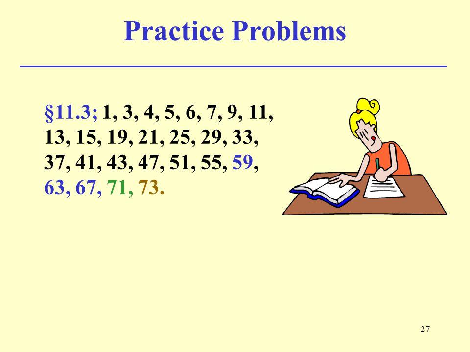 Practice Problems §11.3; 1, 3, 4, 5, 6, 7, 9, 11, 13, 15, 19, 21, 25, 29, 33, 37, 41, 43, 47, 51, 55, 59, 63, 67, 71, 73.