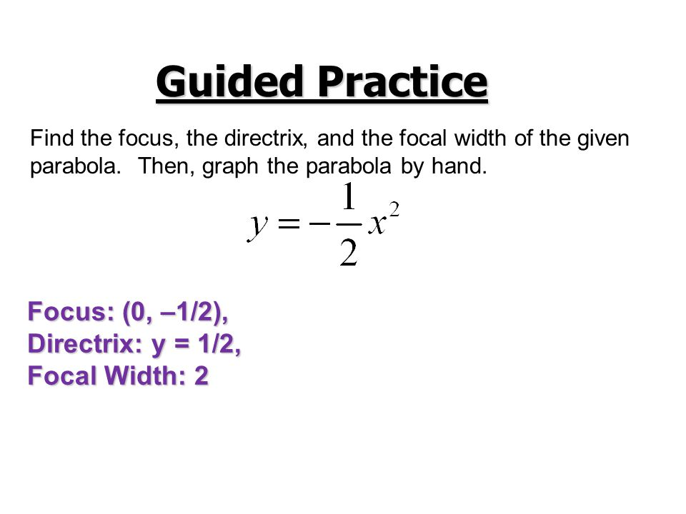 Guided Practice Focus: (0, –1/2), Directrix: y = 1/2, Focal Width: 2