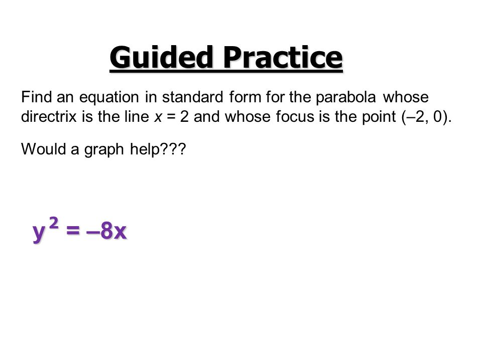 Guided Practice Find an equation in standard form for the parabola whose. directrix is the line x = 2 and whose focus is the point (–2, 0).