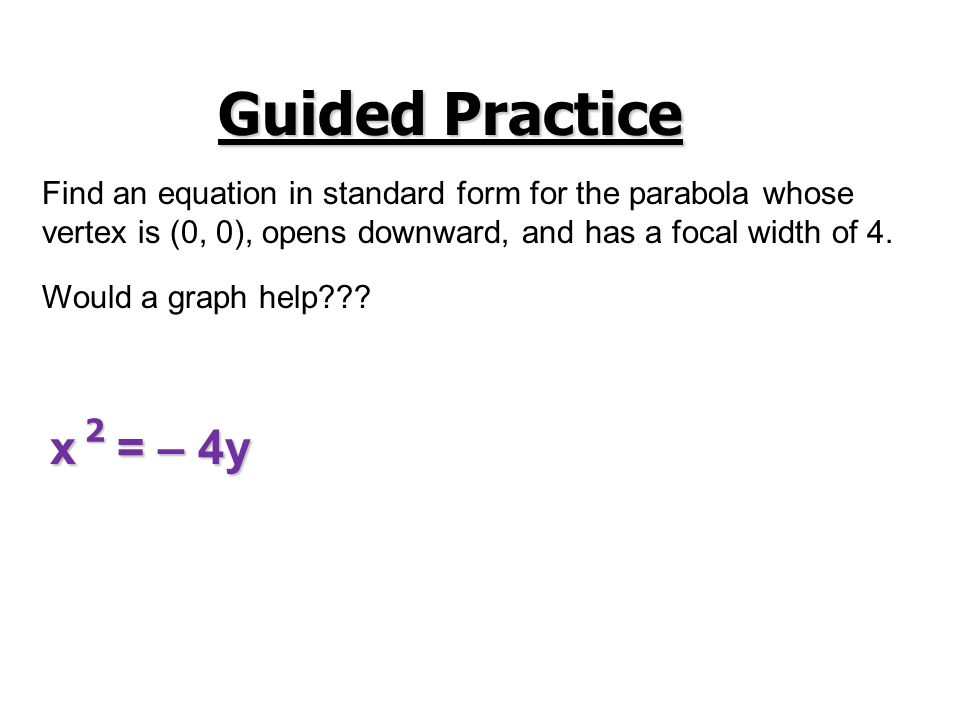 Guided Practice Find an equation in standard form for the parabola whose. vertex is (0, 0), opens downward, and has a focal width of 4.