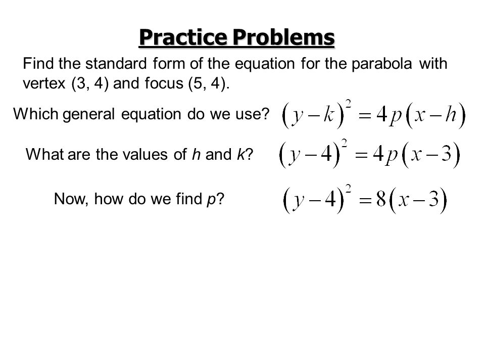 Practice Problems Find the standard form of the equation for the parabola with. vertex (3, 4) and focus (5, 4).