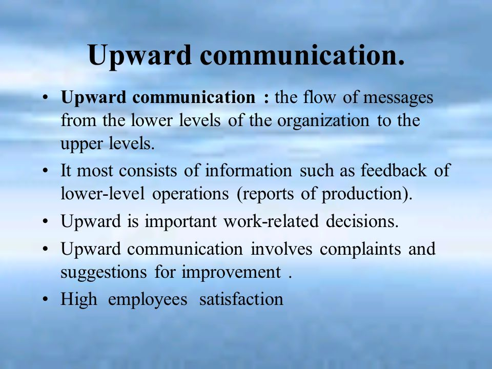 Upward communication. Upward communication : the flow of messages from the lower levels of the organization to the upper levels.