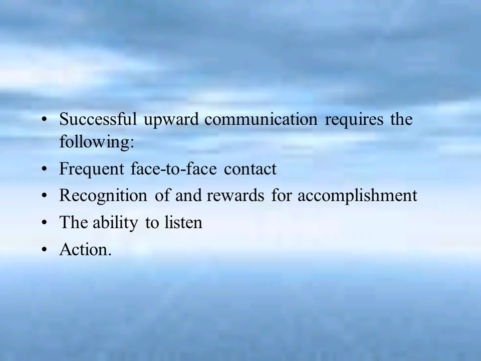Successful upward communication requires the following: