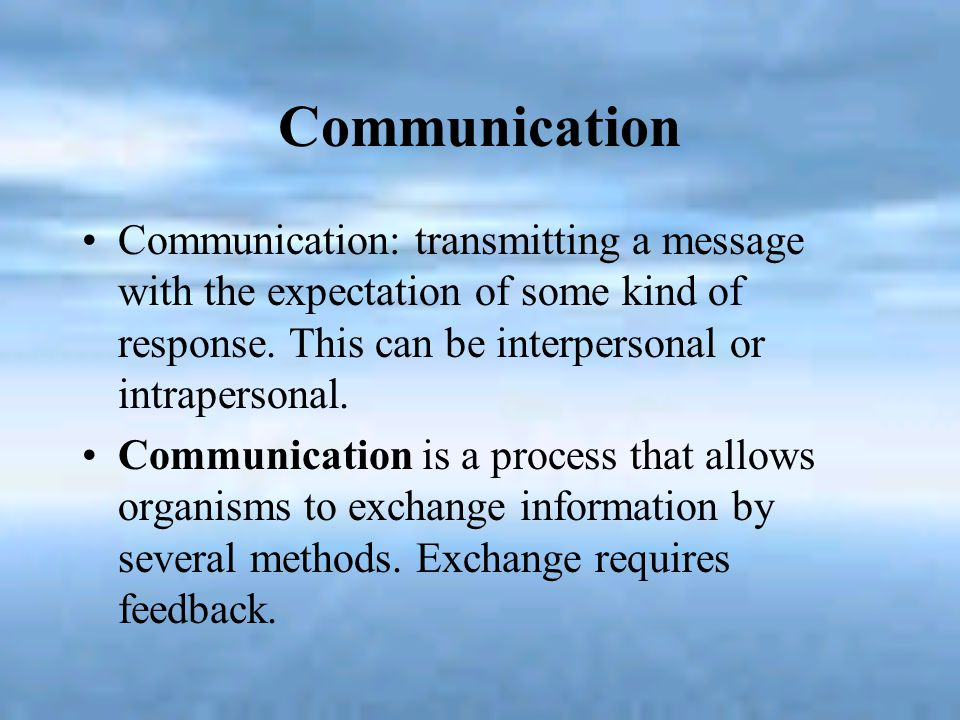 Communication Communication: transmitting a message with the expectation of some kind of response. This can be interpersonal or intrapersonal.