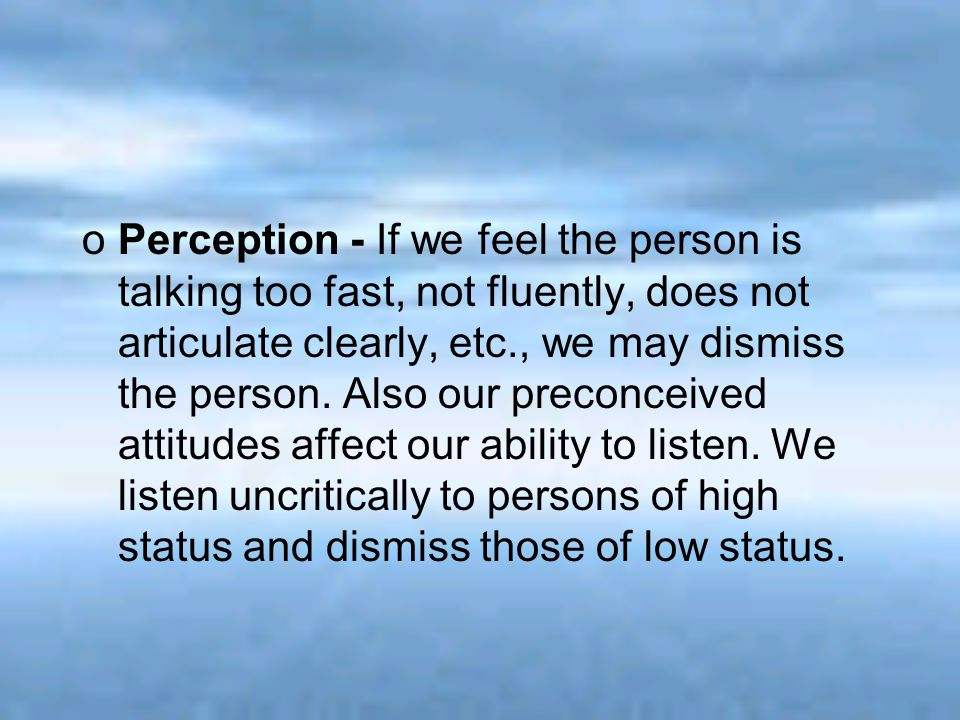 Perception - If we feel the person is talking too fast, not fluently, does not articulate clearly, etc., we may dismiss the person.
