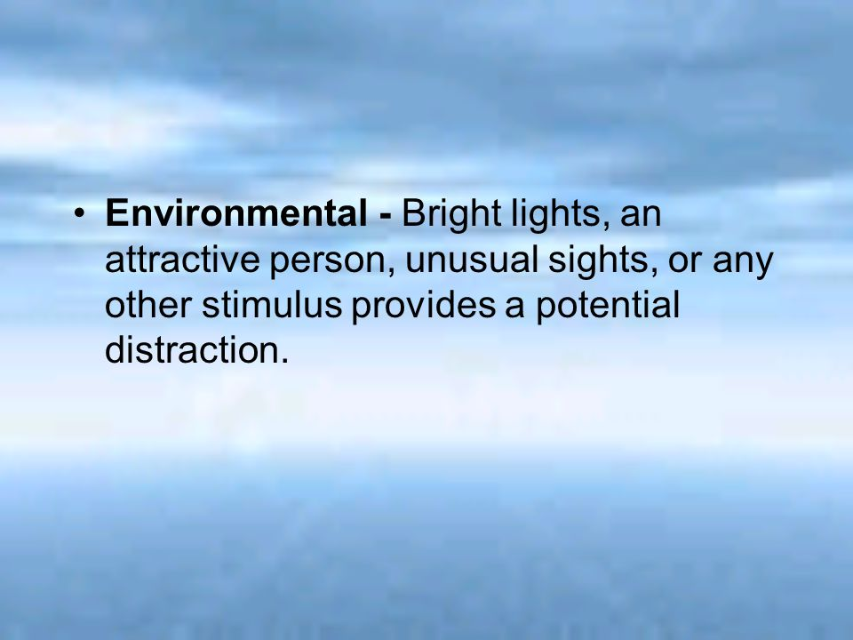 Environmental - Bright lights, an attractive person, unusual sights, or any other stimulus provides a potential distraction.