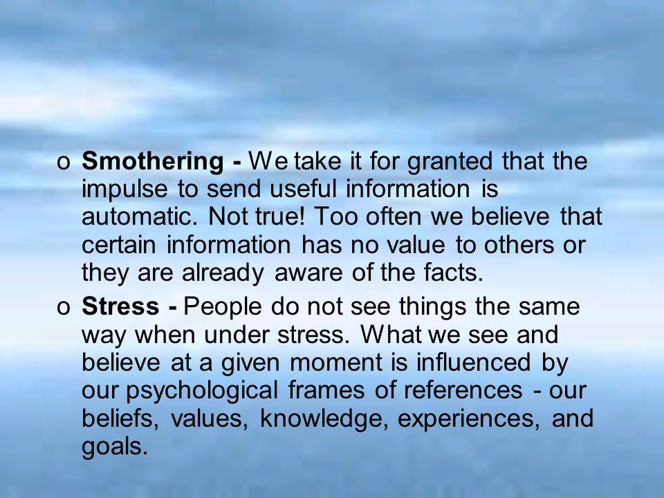 Smothering - We take it for granted that the impulse to send useful information is automatic. Not true! Too often we believe that certain information has no value to others or they are already aware of the facts.
