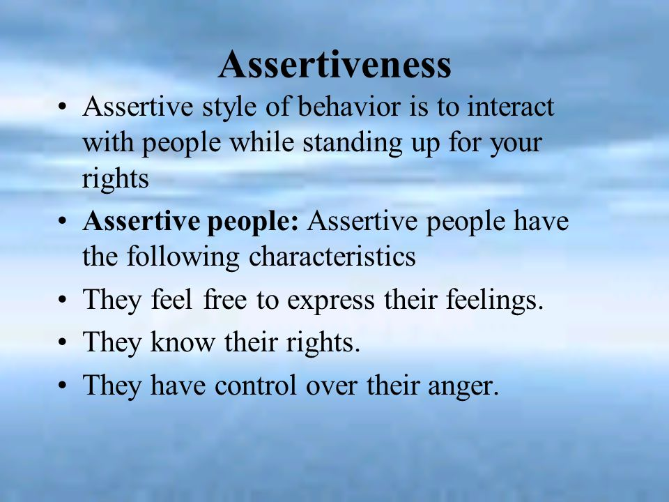 Assertiveness Assertive style of behavior is to interact with people while standing up for your rights.