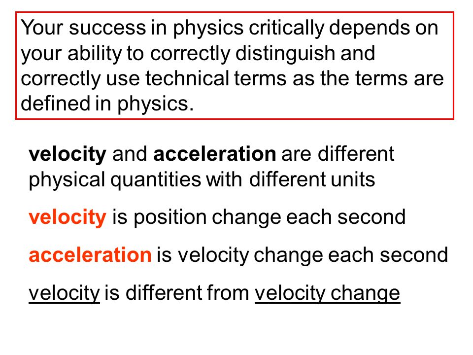 Your success in physics critically depends on your ability to correctly distinguish and correctly use technical terms as the terms are defined in physics.