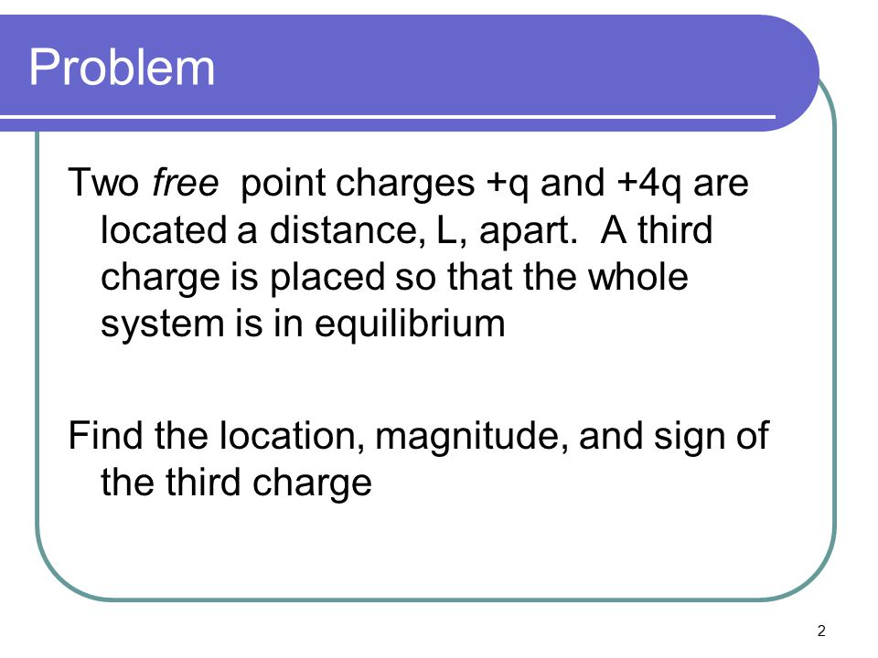 Problem Two free point charges +q and +4q are located a distance, L, apart. A third charge is placed so that the whole system is in equilibrium.