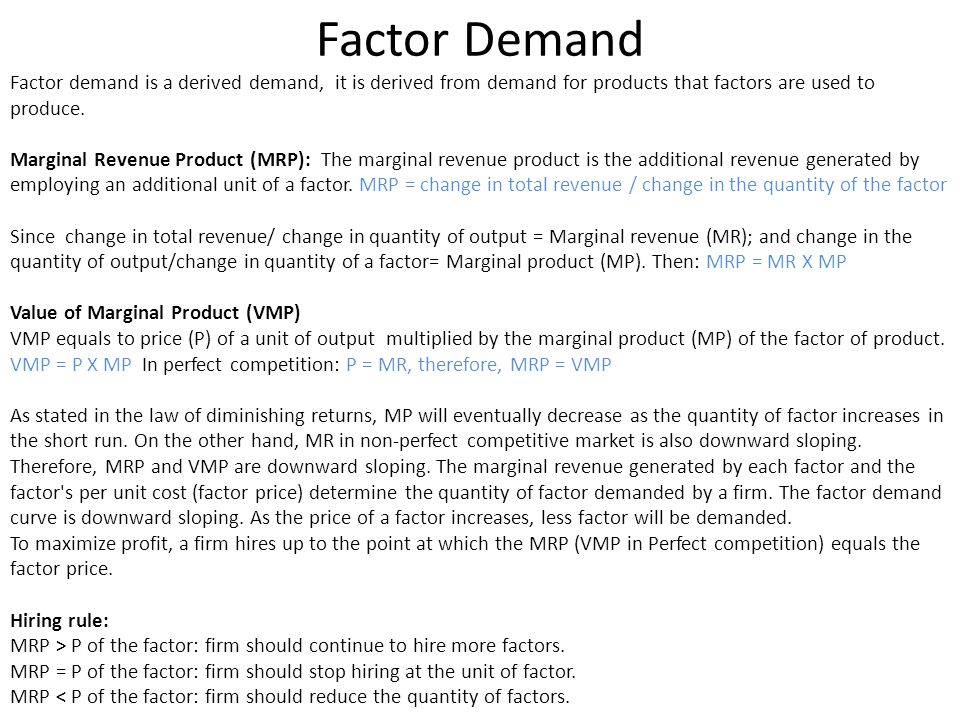 Factor Demand Factor demand is a derived demand, it is derived from demand for products that factors are used to produce.
