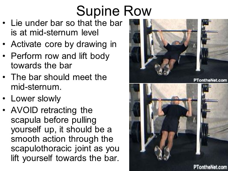 Supine Row Lie under bar so that the bar is at mid-sternum level