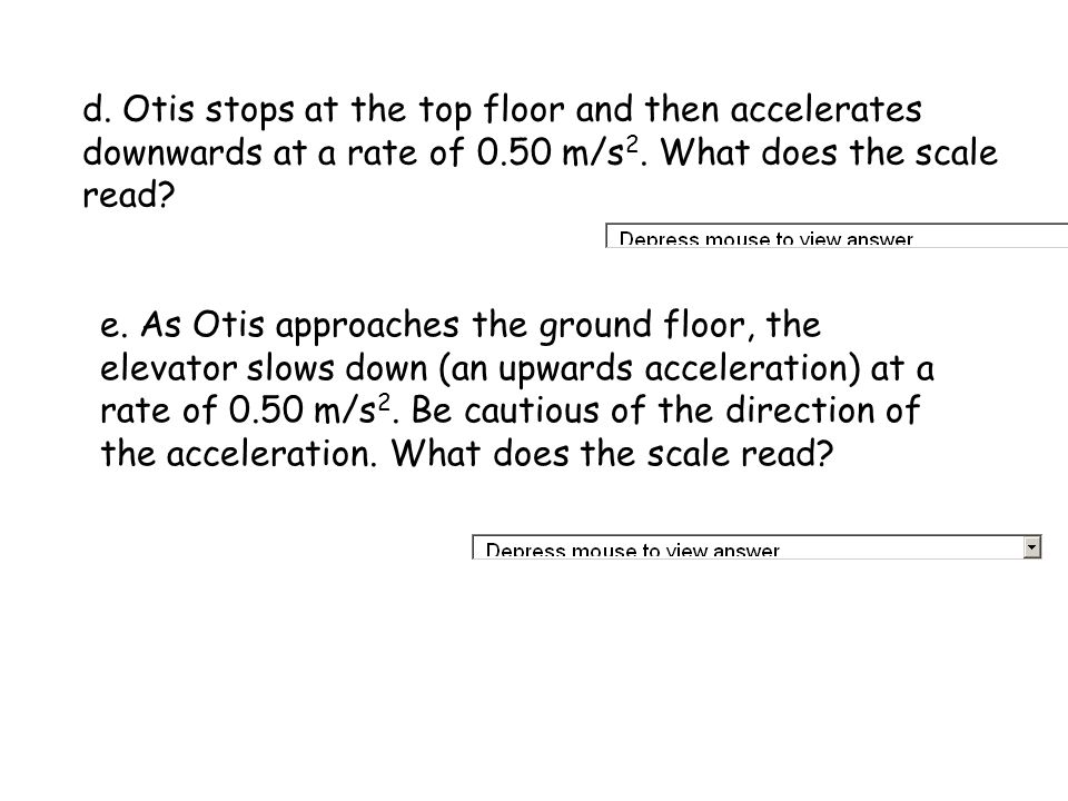 d. Otis stops at the top floor and then accelerates downwards at a rate of 0.50 m/s2. What does the scale read