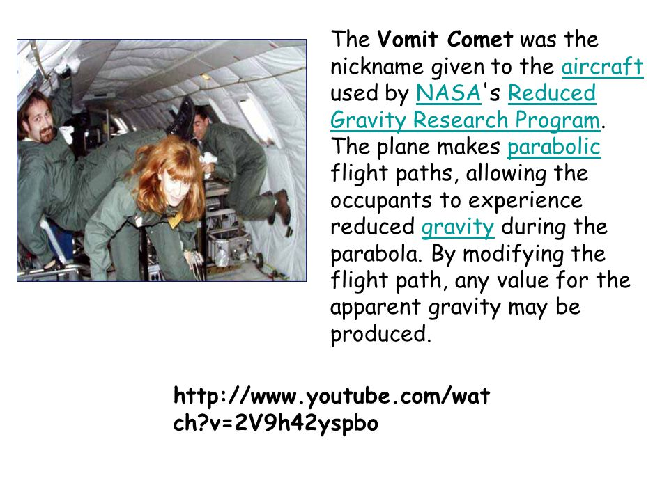 The Vomit Comet was the nickname given to the aircraft used by NASA s Reduced Gravity Research Program. The plane makes parabolic flight paths, allowing the occupants to experience reduced gravity during the parabola. By modifying the flight path, any value for the apparent gravity may be produced.