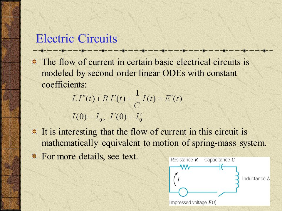 Electric Circuits The flow of current in certain basic electrical circuits is modeled by second order linear ODEs with constant coefficients: