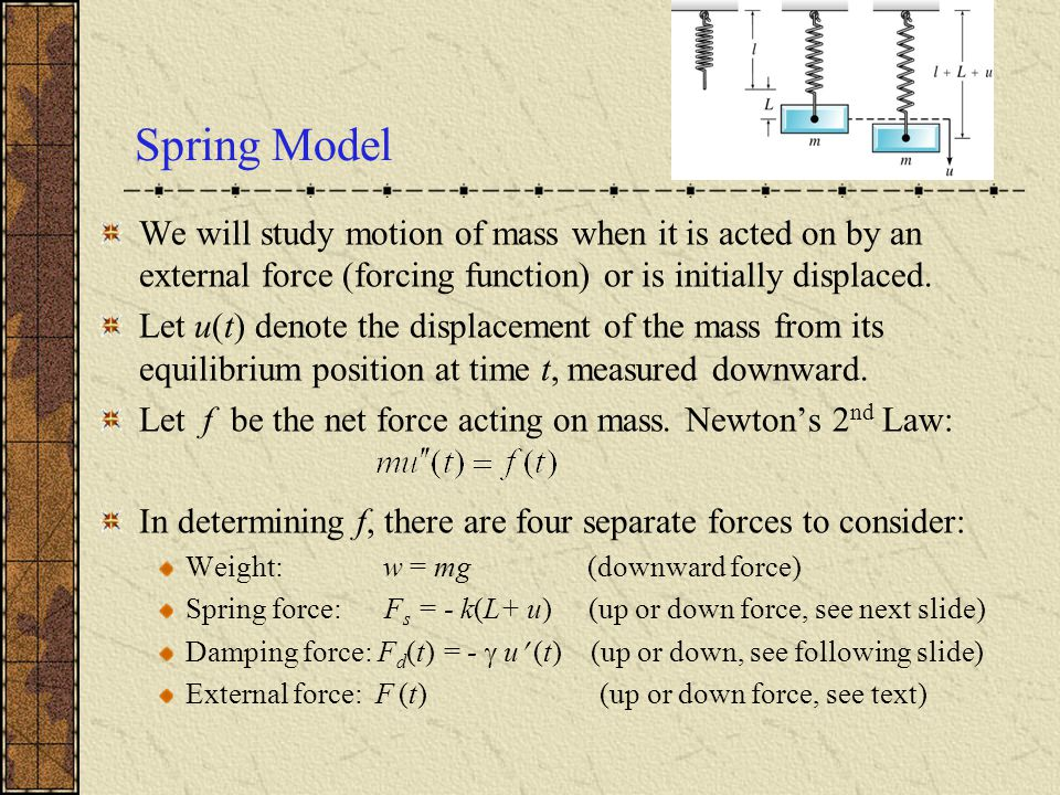 Spring Model We will study motion of mass when it is acted on by an external force (forcing function) or is initially displaced.