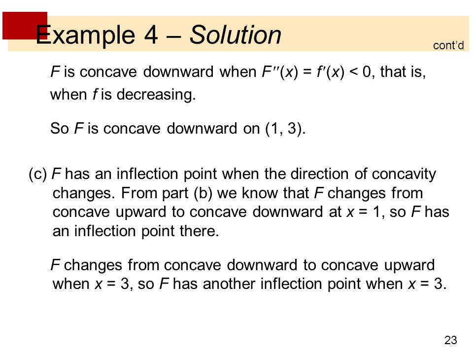 Example 4 – Solution cont'd. F is concave downward when F (x) = f (x) < 0, that is, when f is decreasing.