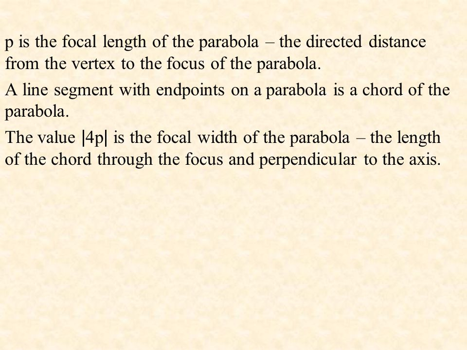 p is the focal length of the parabola – the directed distance from the vertex to the focus of the parabola.