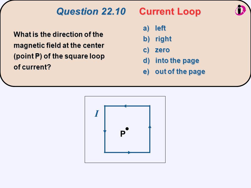 Question 22.10 Current Loop I P a) left