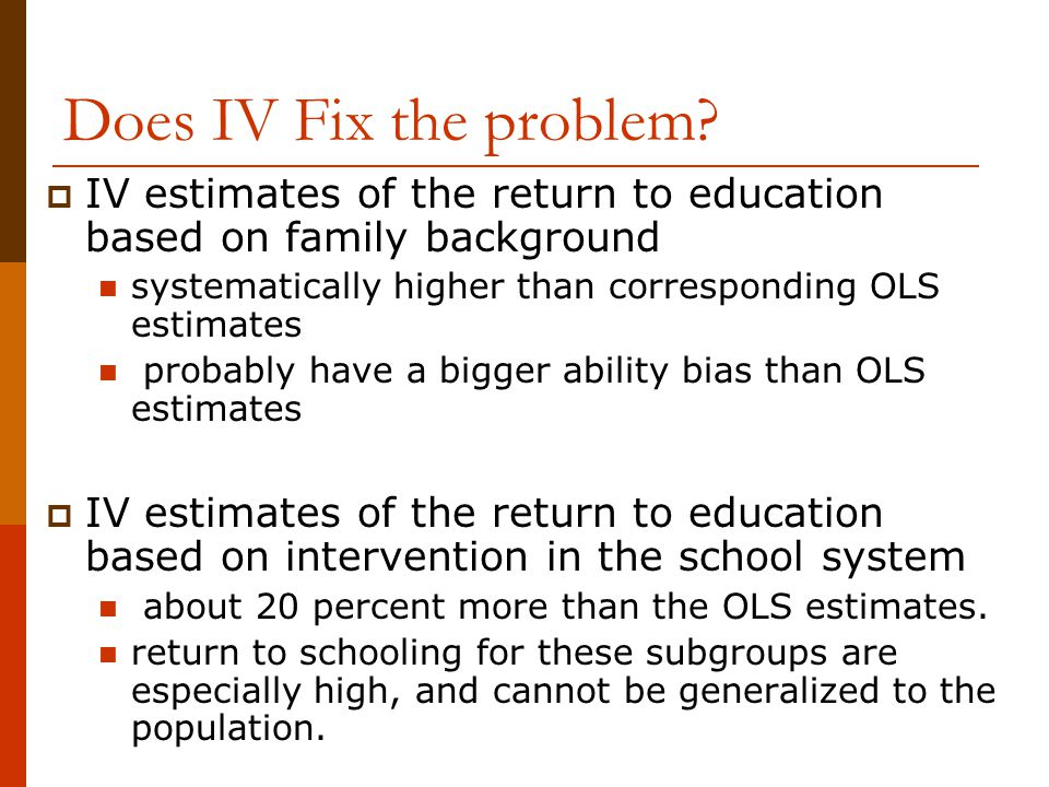 Does IV Fix the problem IV estimates of the return to education based on family background. systematically higher than corresponding OLS estimates.