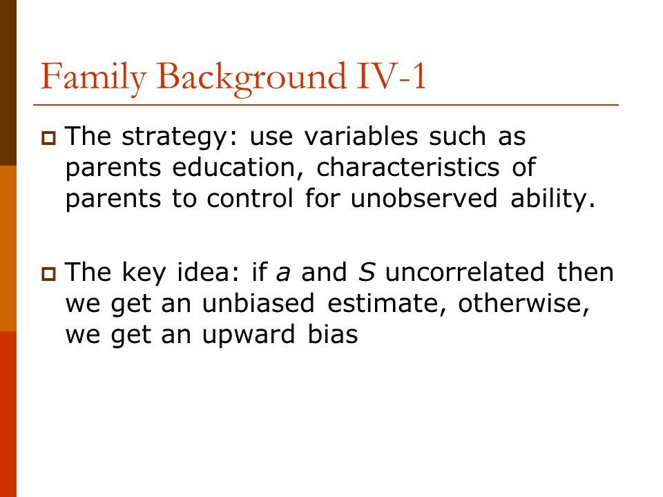 Family Background IV-1 The strategy: use variables such as parents education, characteristics of parents to control for unobserved ability.
