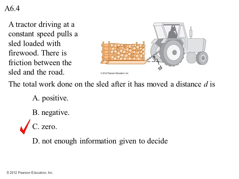 A6.4 A tractor driving at a constant speed pulls a sled loaded with firewood. There is friction between the sled and the road.