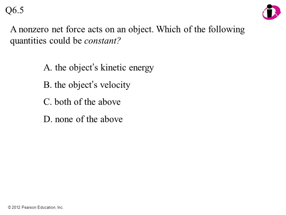 A. the object's kinetic energy B. the object's velocity