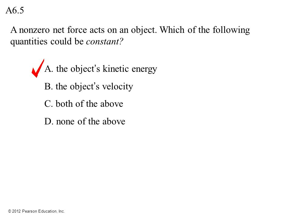 A6.5 A nonzero net force acts on an object. Which of the following quantities could be constant A. the object's kinetic energy.