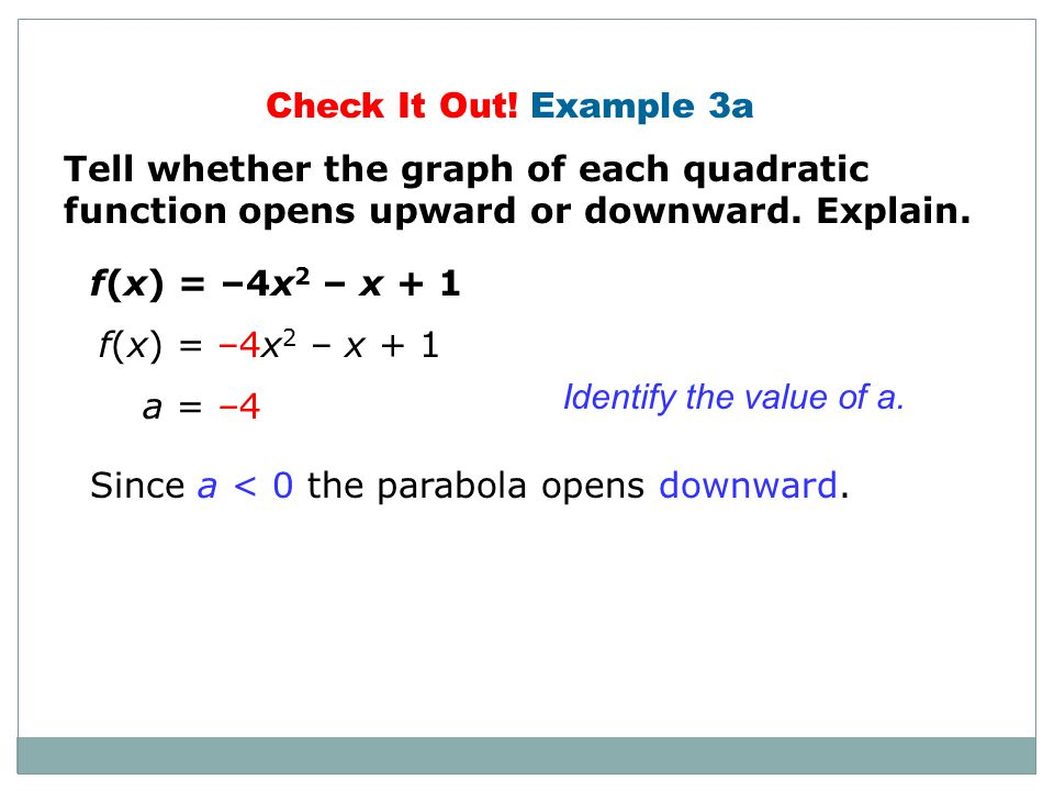Check It Out! Example 3a Tell whether the graph of each quadratic function opens upward or downward. Explain.