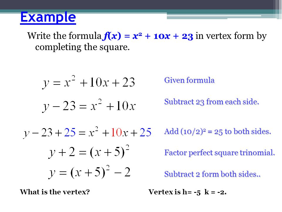 Example Write the formula f(x) = x2 + 10x + 23 in vertex form by completing the square. Given formula.
