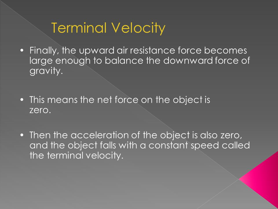 Terminal Velocity Finally, the upward air resistance force becomes large enough to balance the downward force of gravity.