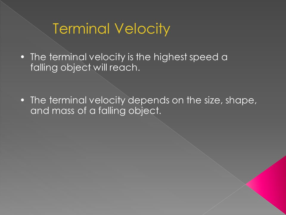 Terminal Velocity The terminal velocity is the highest speed a falling object will reach.