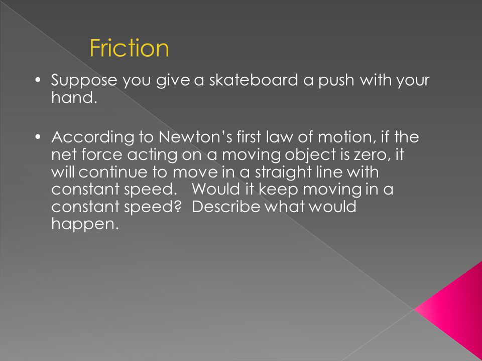 Friction Suppose you give a skateboard a push with your hand.
